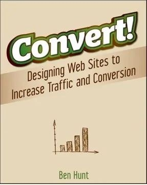 Convert! Designing Web Sites to Increase Traffic and Conversion - Ben Hunt